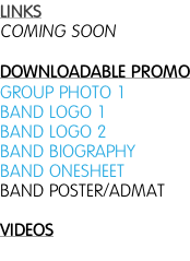 LINKS COMING SOON  DOWNLOADABLE PROMO GROUP PHOTO 1 BAND LOGO 1 BAND LOGO 2 BAND BIOGRAPHY BAND ONESHEET BAND POSTER/ADMAT  VIDEOS