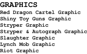 GRAPHICS Red Dragon Cartel Graphic Shiny Toy Guns Graphic Stryper Graphic Stryper & Autograph Graphic Slaughter Graphic Lynch Mob Graphic Riot Graphic