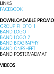 LINKS FACEBOOK  DOWNLOADABLE PROMO GROUP PHOTO 1 BAND LOGO 1 BAND LOGO 2 BAND BIOGRAPHY BAND ONESHEET BAND POSTER/ADMAT  VIDEOS