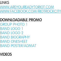 LINKS WWW.AREYOUREADYTORIOT.COM WWW.FACEBOOK.COM/RIOTROCKCITY  DOWNLOADABLE PROMO GROUP PHOTO 1 BAND LOGO 1 BAND LOGO 2 BAND BIOGRAPHY BAND ONESHEET BAND POSTER/ADMAT  VIDEOS