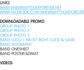 LINKS WWW.ANEWWAYTOLIVEFOREVER.NET WWW.FACEBOOK.COM/ANEWWAYTOLIVEFOREVER  DOWNLOADABLE PROMO GROUP PHOTO 1 GROUP PHOTO 2 GROUP PHOTO 3 BAND LOGO 1 (MUST RIGHT-CLICK & SAVE) BAND BIOGRAPHY BAND ONESHEET BAND POSTER/ADMAT  VIDEOS