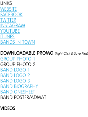 LINKS WEBSITE FACEBOOK TWITTER INSTAGRAM YOUTUBE ITUNES BANDS IN TOWN   DOWNLOADABLE PROMO (Right-Click & Save Files) GROUP PHOTO 1 GROUP PHOTO 2 BAND LOGO 1  BAND LOGO 2  BAND LOGO 3 BAND BIOGRAPHY BAND ONESHEET BAND POSTER/ADMAT  VIDEOS