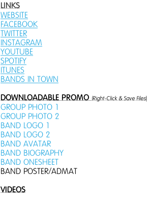 LINKS WEBSITE FACEBOOK TWITTER INSTAGRAM YOUTUBE SPOTIFY ITUNES BANDS IN TOWN   DOWNLOADABLE PROMO (Right-Click & Save Files) GROUP PHOTO 1 GROUP PHOTO 2 BAND LOGO 1  BAND LOGO 2  BAND AVATAR BAND BIOGRAPHY BAND ONESHEET BAND POSTER/ADMAT  VIDEOS